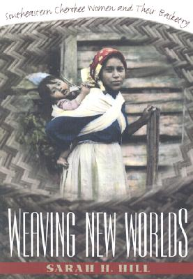 Weaving New Worlds: Southeastern Cherokee Women and Their Basketry (And Government; 5), Hill, Sarah H.