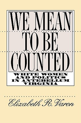 Image for WE MEAN TO BE COUNTED: WHITE WOMEN AND POLITICS IN ANTEBELLUM VIRGINIA