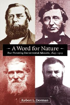 A Word for Nature: Four Pioneering Environmental Advocates, 1845-1913, Dorman, Robert L.