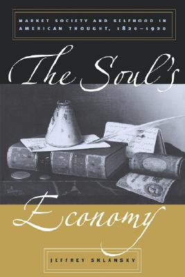 The Soul's Economy: Market Society and Selfhood in American Thought, 1820-1920, Sklansky, Jeffrey