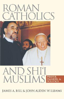 Roman Catholics and Shi'i Muslims: Prayer, Passion, and Politics, Bill, James A.; Williams, John Alden