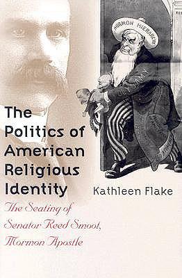 The Politics of American Religious Identity: The Seating of Senator Reed Smoot, Mormon Apostle, Kathleen Flake