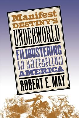 Image for Manifest Destiny's Underworld: Filibustering in Antebellum America