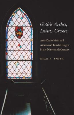Image for Gothic Arches, Latin Crosses: Anti-Catholicism and American Church Designs in the Nineteenth Century