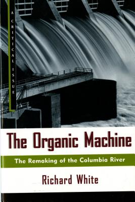 The Organic Machine: The Remaking of the Columbia River (Hill and Wang Critical Issues), White, Richard