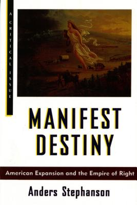 Manifest Destiny : American Expansionism and the Empire of Right, ANDERS STEPHANSON