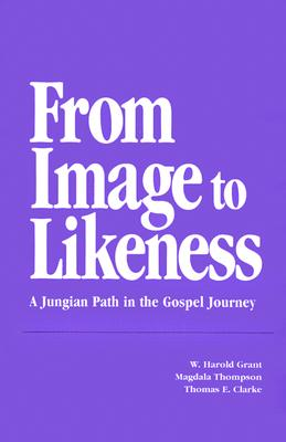From Image to Likeness: A Jungian Path in the Gospel Journey, W. Harold Grant; Mary Magdala Thompson; Thomas E. Clarke