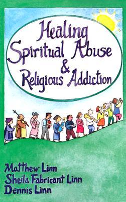 Healing Spiritual Abuse & Religious Addiction, MATTHEW LINN, SHEILA FABRICANT LINN, DENNIS LINN
