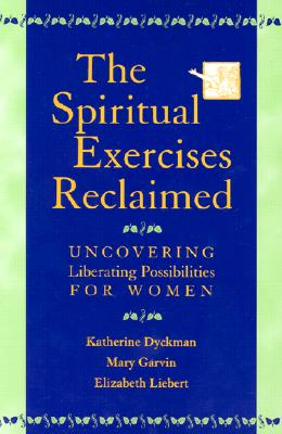 The Spiritual Exercises Reclaimed: Uncovering Liberating Possibilities for Women, Katherine Marie Dyckman; Mary Garvin; Elizabeth Liebert