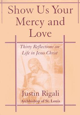 Show Us Your Mercy and Love: Thirty Reflections on Life in Jesus Christ, Rigali, Justin