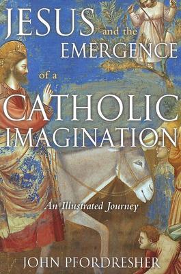 Jesus and the Emergence of a Catholic Imagination: An Illustrated Journey, JOHN PFORDRESHER