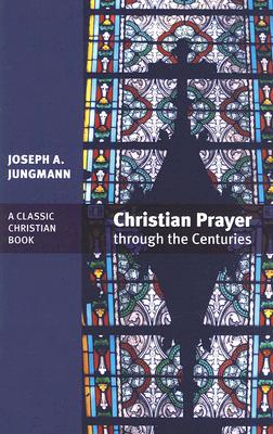 Christian Prayer Through the Centuries, Joseph A. Jungmann