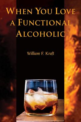 When You Love a Functional Alcoholic, Kraft, William F.
