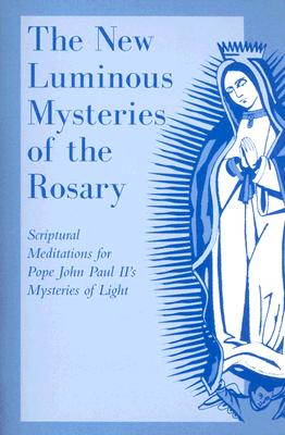 Image for The New Luminous Mysteries of the Rosary: Scriptural Meditations for Pope John Paul Ii's Mysteries of Light