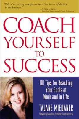 Coach Yourself to Success : 101 Tips from a Personal Coach for Reaching Your Goals at Work and in Life, Miedaner, Talane