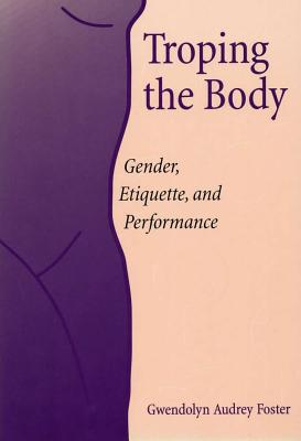 Image for Troping the Body: Gender, Etiquette, and Performance