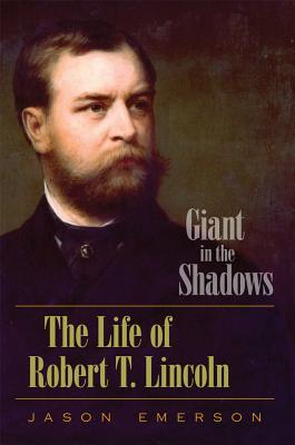 Giant in the Shadows: The Life of Robert T. Lincoln, Emerson, Jason
