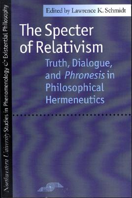 Image for The Specter of Relativism: Truth, Dialogue, and Phronesis in Philosophical Hermeneutics (Studies in Phenomenology and Existential Philosophy)