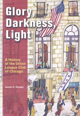 Glory, Darkness, Light: A History of the Union League Club of Chicago, James D. Nowlan; Union League Club