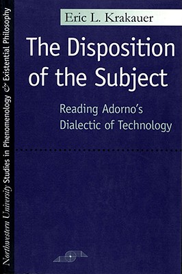 Image for The Disposition of the Subject: Reading Adorno's Dialectic of Technology (Studies in Phenomenology and Existential Philosophy)
