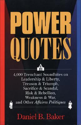 Power Quotes: 4000 Trenchant Soundbites on Leadership and Liberty, Treason and Triumph, Sacrifice and Scandal, Risk and Rebellion, Weakness and War, and Other Affaires Politiques, Baker, Daniel B.