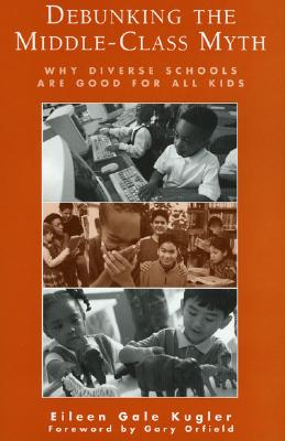 Debunking the Middle-Class Myth: Why Diverse Schools Are Good for All Kids, Kugler, Eileen Gale