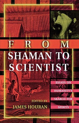 From Shaman to Scientist: Essays on Humanity's Search for Spirits