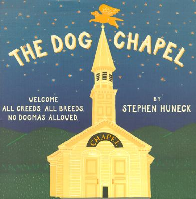 The Dog Chapel: Welcome All Creeds, All Breeds. No Dogmas Allowed, Huneck, Stephen