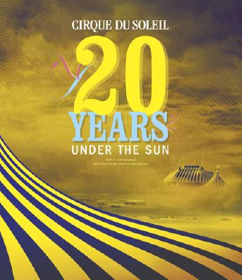 Image for Cirque Du Soleil: 20 Years Under the Sun - An Authorized History