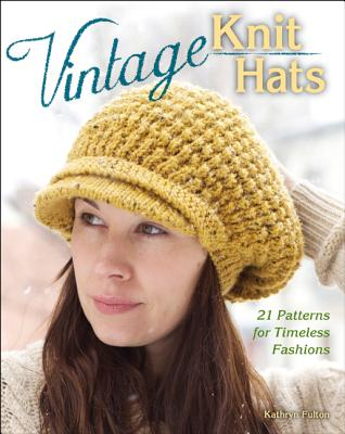 Vintage Knit Hats: 21 Patterns for Timeless Fashions, Fulton, Kathryn [Editor]