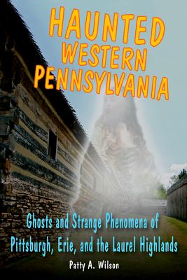 Haunted Western Pennsylvania: Ghosts & Strange Phenomena of Pittsburgh, Erie, and the Laurel Highlands (Haunted Series), Wilson, Patty A.