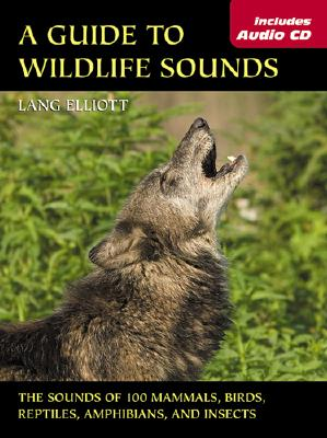 Guide to Wildlife Sounds, A: The Sounds of 100 Mammals, Birds, Reptiles, Amphibians, and Insects (The Lang Elliott Audio Library), Elliott, Lang