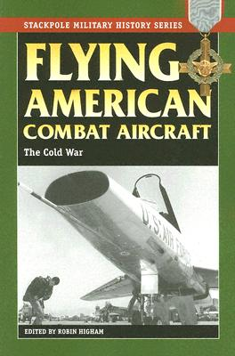 Flying American Combat Aircraft: The Cold War (Stackpole Military History), Higham, Robin -Editor