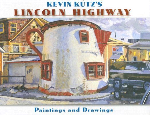 Kevin Kutz's Lincoln Highway: Paintings and Drawings, Kutz, Kevin And Kyle Weaver And Mary Thomas And Brian Butko