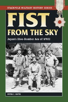 Fist from the Sky: Japan's Dive-bomber Ace of World War II (Stackpole Military History), Peter C. Smith