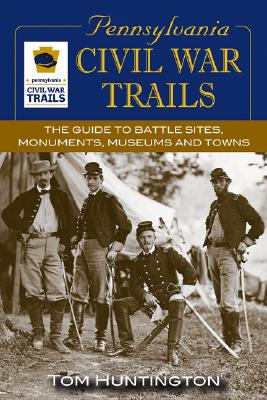 Pennsylvania Civil War Trails: The Guide To Battle Sites, Monuments, Museums and Towns, Huntington,Tom