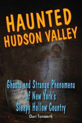 "Haunted Hudson Valley: Ghosts and Strange Phenomena of New York's Sleepy Hollow Country, ""Farnsworth, Cheri (Marc Radle, illus.)"""