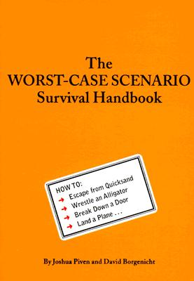 The Worst-Case Scenario Survival Handbook: How to Escape from Quicksand, Wrestle an Alligator, Break Down a Door, Land a Plane..., Piven, Joshua; Borgenicht, David