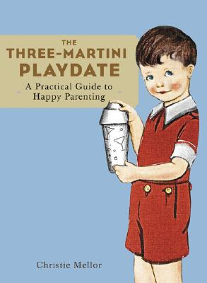 The Three-Martini Playdate, a Practical Guide to Happy Parenting, Mellor, Christie