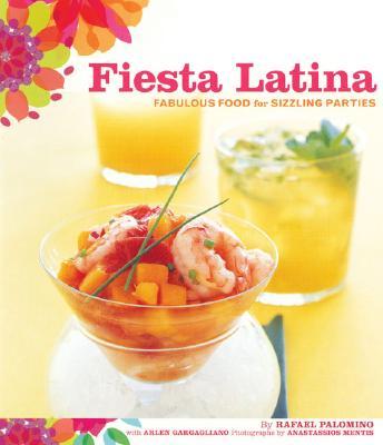Fiesta Latina: Fabulous Food for Sizzling Parties, Rafael Palomino; Arlen Gargagliano