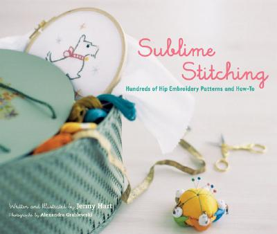 Sublime Stitching: Hundreds of Hip Embroidery Patterns and How-To, Jenny Hart