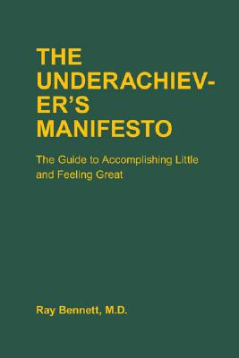 The Underachiever's Manifesto: The Guide to Accomplishing Little and Feeling Great, Bennett, Ray