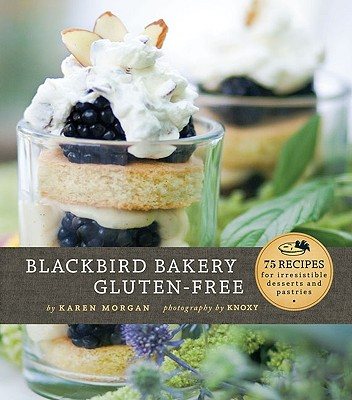 Blackbird Bakery Gluten-Free: 75 Recipes for Irresistible Gluten-Free Desserts and Pastries, Karen Morgan