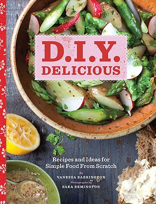 D.I.Y. Delicious: Recipes and Ideas for Simple Food from Scratch, Barrington, Vanessa
