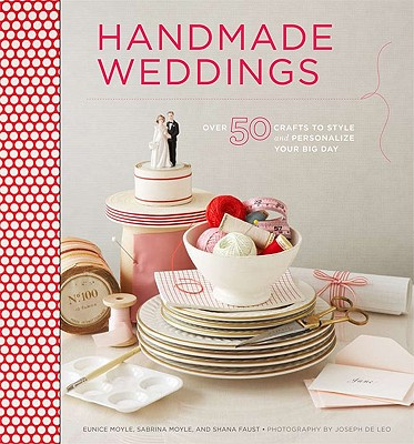 Handmade Weddings: More Than 50 Crafts to Personalize Your Big Day, Eunice Moyle, Sabrina Moyle, Shana Faust