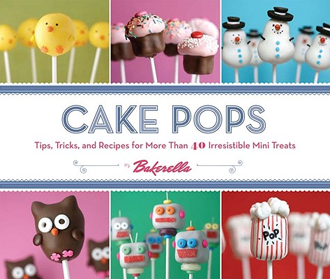 Image for Cake Pops: Tips, Tricks, and Recipes for More Than 40 Irresistible Mini Treats