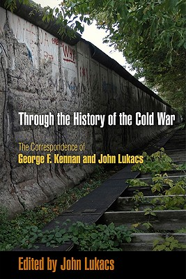 Image for Through the History of the Cold War: The Correspondence of George F. Kennan and John Lukacs