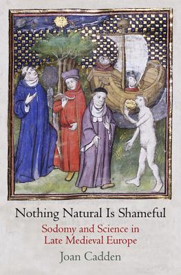 Image for Nothing Natural is Shameful - Sodomy and Science in Late Medieval Europe