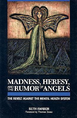 Madness, Heresy, and the Rumor of Angels: The Revolt Against the Mental Health System, Farber, Seth