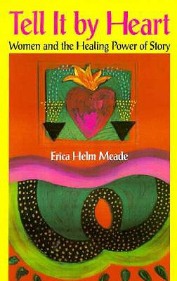 Tell it by Heart: Women and the Healing Power of Story, Erika Helm Meade